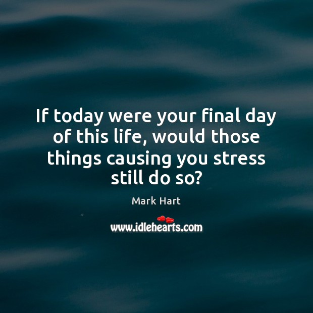 If today were your final day of this life, would those things Image