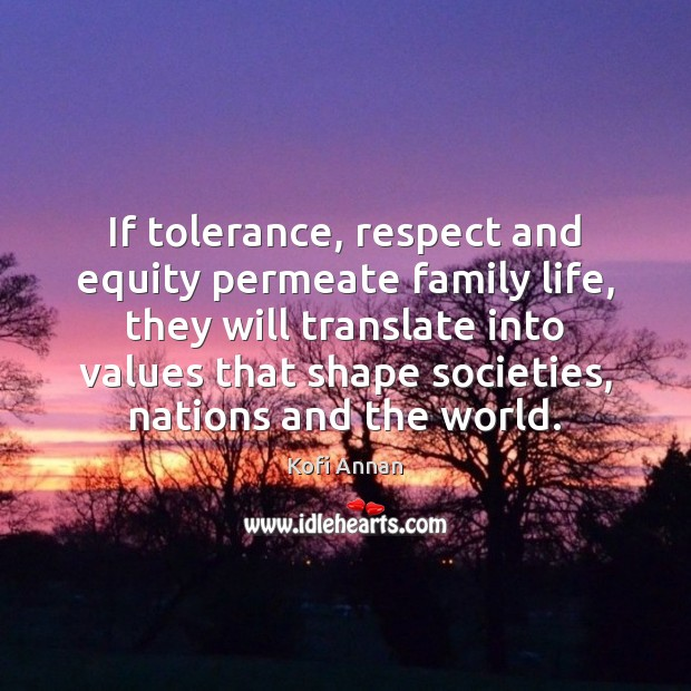If tolerance, respect and equity permeate family life, they will translate into Kofi Annan Picture Quote