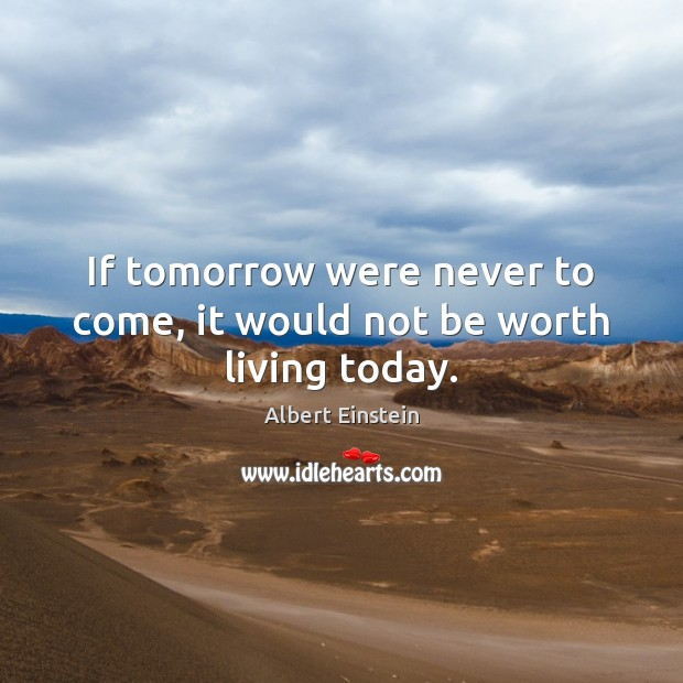 If tomorrow were never to come, it would not be worth living today. Image