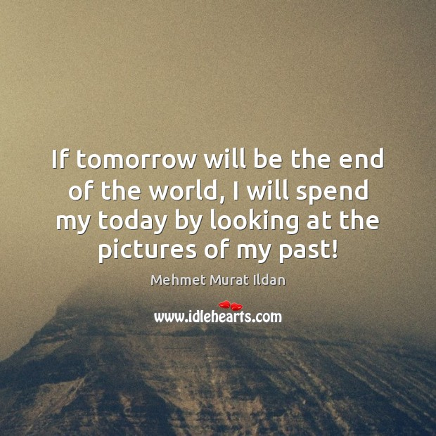 If tomorrow will be the end of the world, I will spend Mehmet Murat Ildan Picture Quote