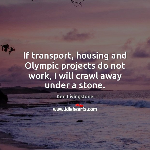 If transport, housing and Olympic projects do not work, I will crawl away under a stone. Image