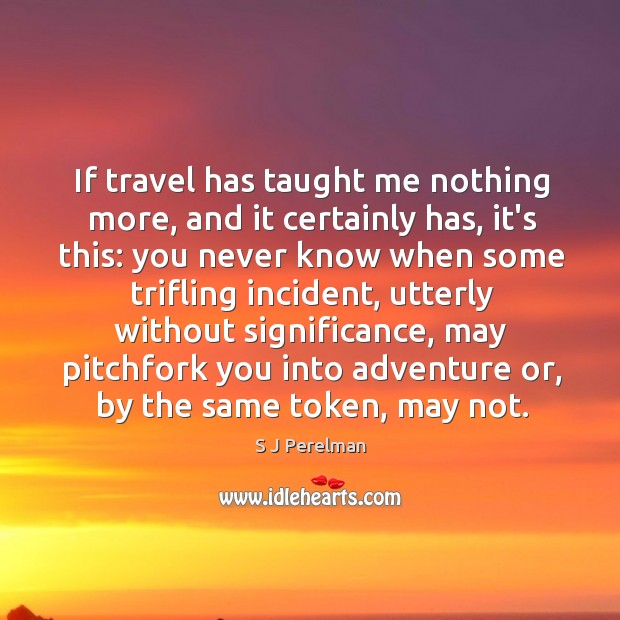 If travel has taught me nothing more, and it certainly has, it's Image