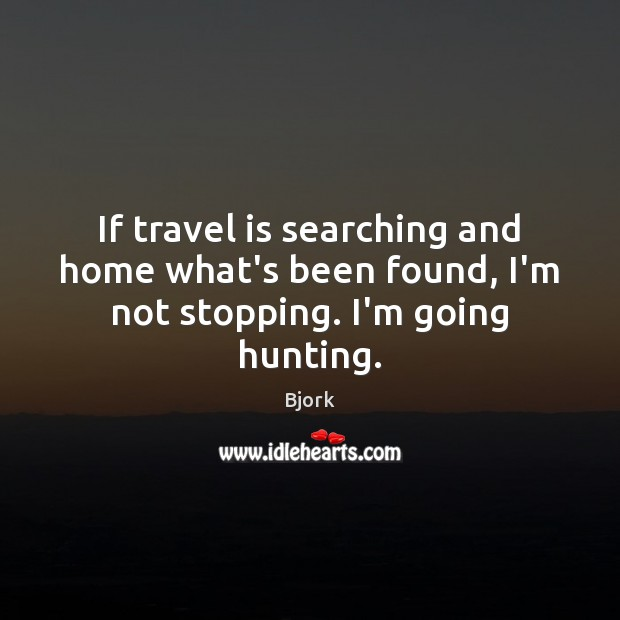 Image, If travel is searching and home what's been found, I'm not stopping. I'm going hunting.