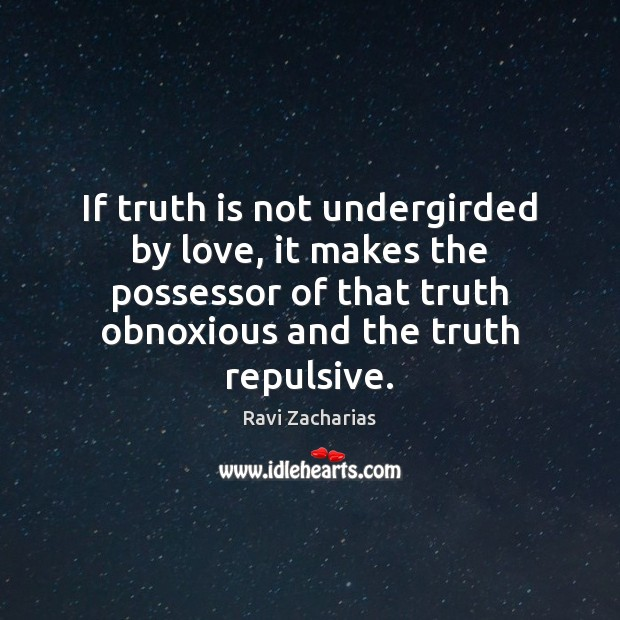 If truth is not undergirded by love, it makes the possessor of Ravi Zacharias Picture Quote