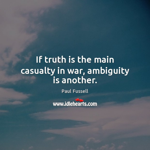 If truth is the main casualty in war, ambiguity is another. Paul Fussell Picture Quote