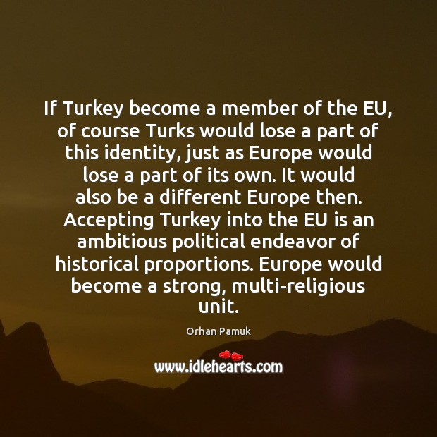 If Turkey become a member of the EU, of course Turks would Orhan Pamuk Picture Quote