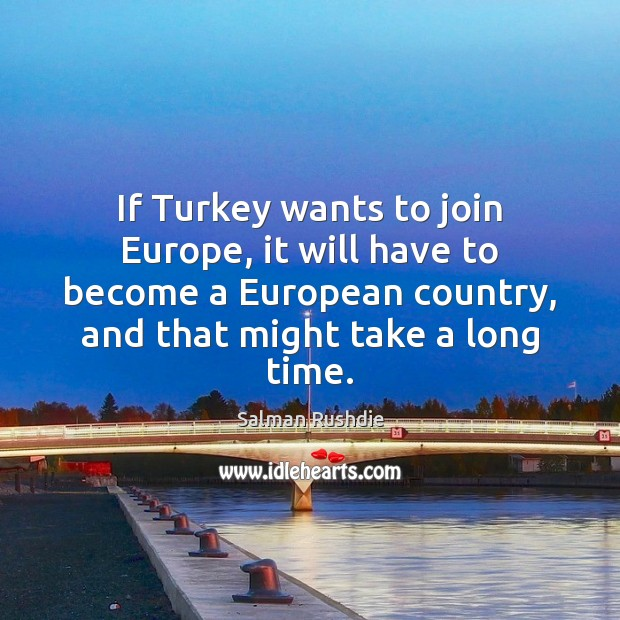 If Turkey wants to join Europe, it will have to become a Salman Rushdie Picture Quote