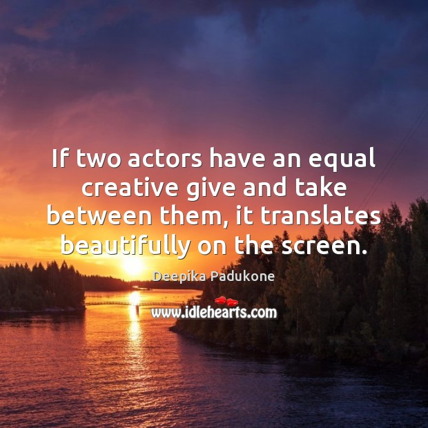 If two actors have an equal creative give and take between them, Deepika Padukone Picture Quote