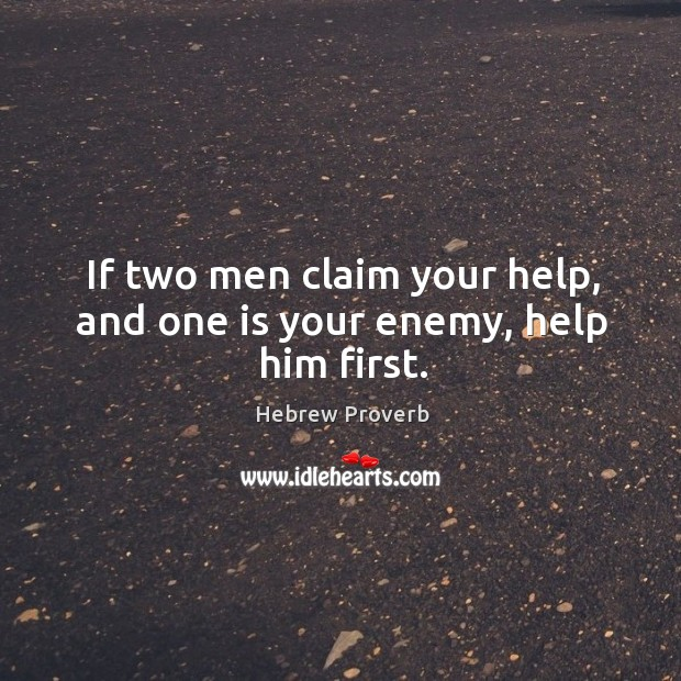 If two men claim your help, and one is your enemy, help him first. Image