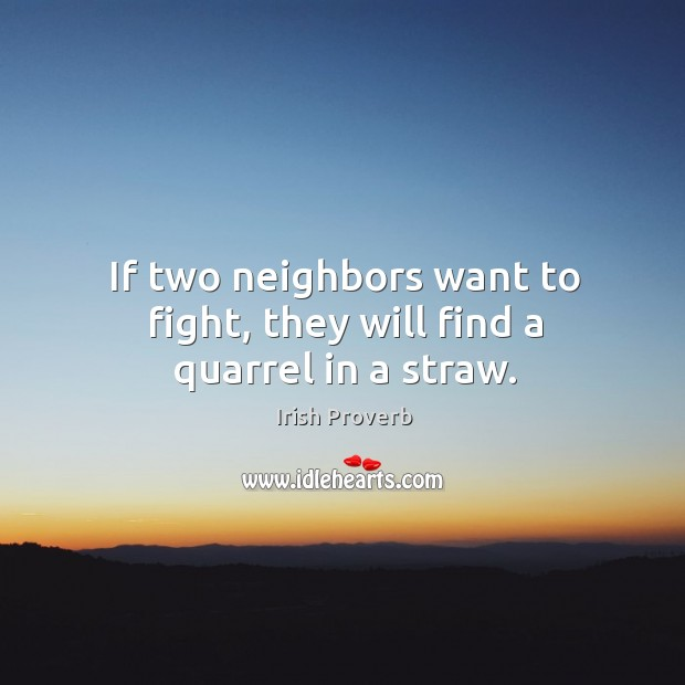 If two neighbors want to fight, they will find a quarrel in a straw. Irish Proverbs Image