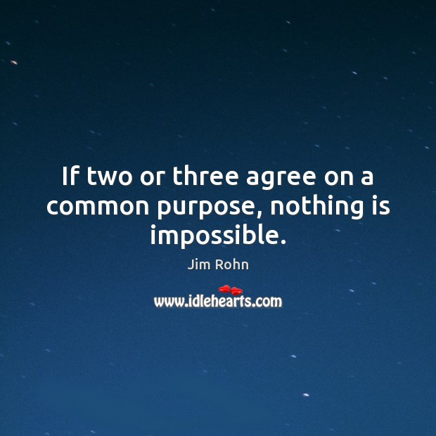 If two or three agree on a common purpose, nothing is impossible. Jim Rohn Picture Quote