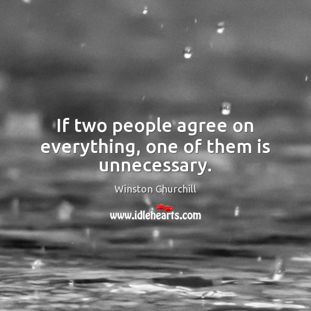 Image, If two people agree on everything, one of them is unnecessary.