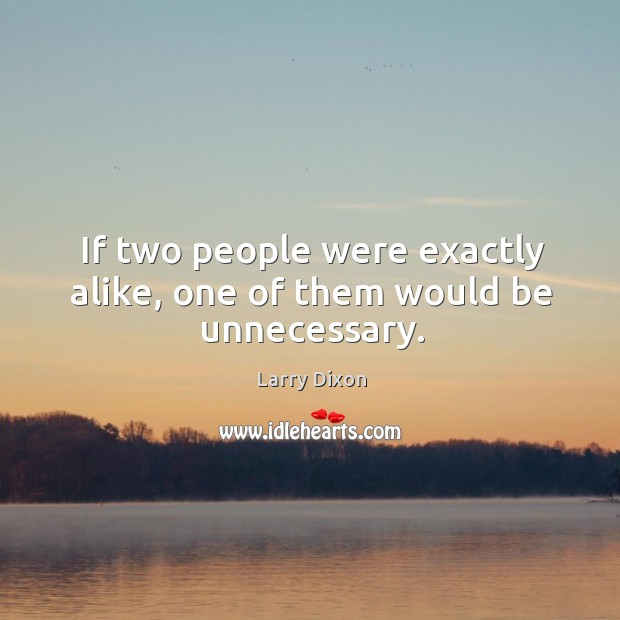 If two people were exactly alike, one of them would be unnecessary. Image