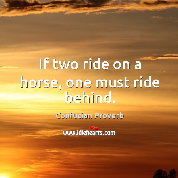 If two ride on a horse, one must ride behind. Confucian Proverbs Image
