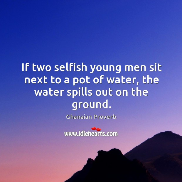 If two selfish young men sit next to a pot of water, the water spills out on the ground. Ghanaian Proverbs Image