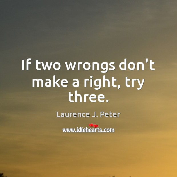 If two wrongs don't make a right, try three. Laurence J. Peter Picture Quote
