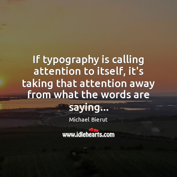 If typography is calling attention to itself, it's taking that attention away Michael Bierut Picture Quote