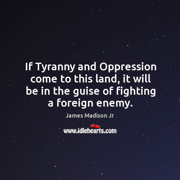 If tyranny and oppression come to this land, it will be in the guise of fighting a foreign enemy. James Madison Jr Picture Quote