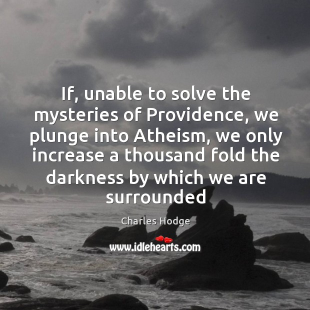 If, unable to solve the mysteries of Providence, we plunge into Atheism, Charles Hodge Picture Quote