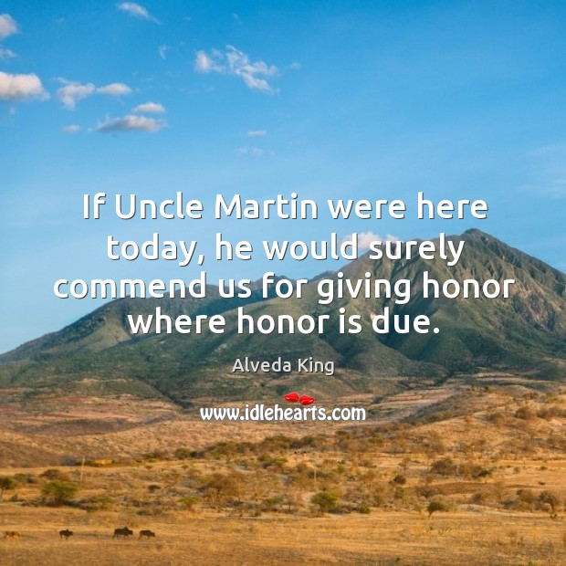 If uncle martin were here today, he would surely commend us for giving honor where honor is due. Alveda King Picture Quote