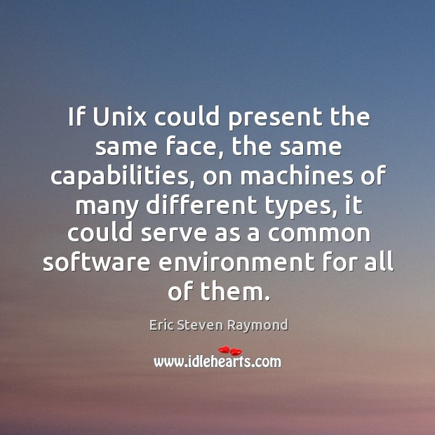 If unix could present the same face, the same capabilities, on machines of many different types Image