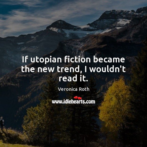 If utopian fiction became the new trend, I wouldn't read it. Image
