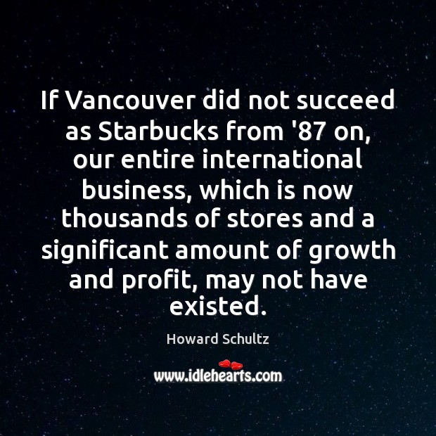 If Vancouver did not succeed as Starbucks from '87 on, our entire Howard Schultz Picture Quote
