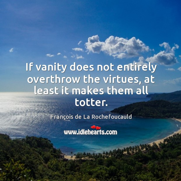 If vanity does not entirely overthrow the virtues, at least it makes them all totter. Image