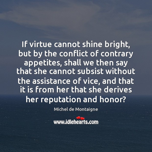 Image, If virtue cannot shine bright, but by the conflict of contrary appetites,