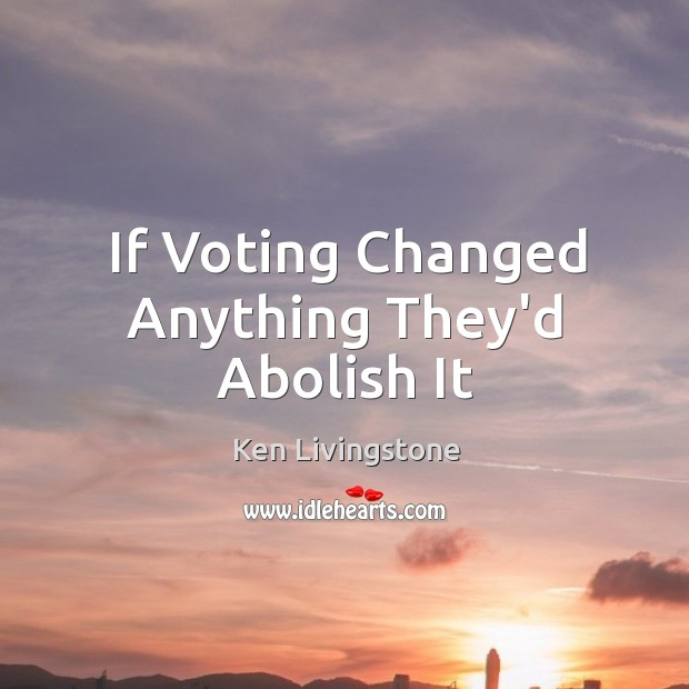 If Voting Changed Anything They'd Abolish It Ken Livingstone Picture Quote