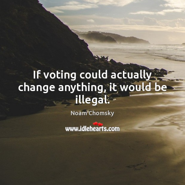 Image, If voting could actually change anything, it would be illegal.