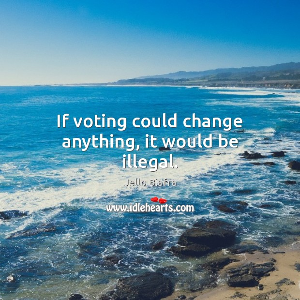 If voting could change anything, it would be illegal. Jello Biafra Picture Quote
