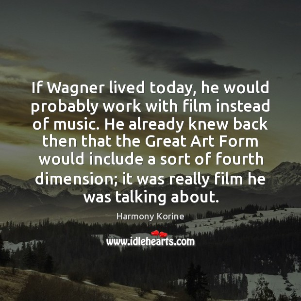 If Wagner lived today, he would probably work with film instead of Harmony Korine Picture Quote