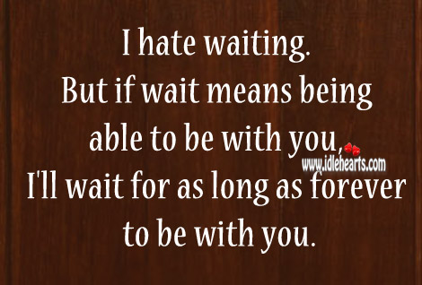I Hate Waiting But I'll Wait For You Forever To Be With You.