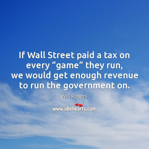 """Image, If Wall Street paid a tax on every """"game"""" they run, we"""