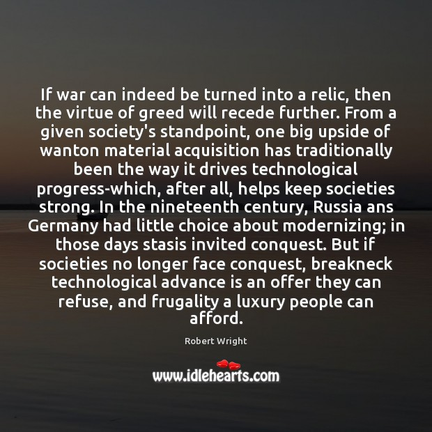 If war can indeed be turned into a relic, then the virtue Robert Wright Picture Quote