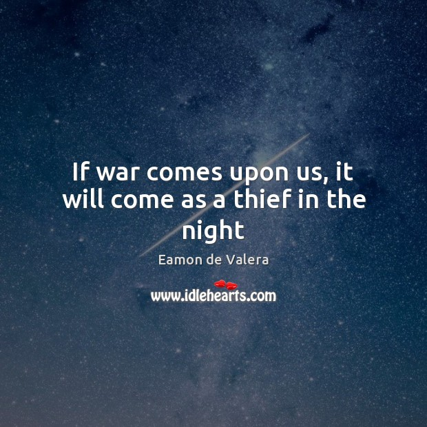 If war comes upon us, it will come as a thief in the night Eamon de Valera Picture Quote