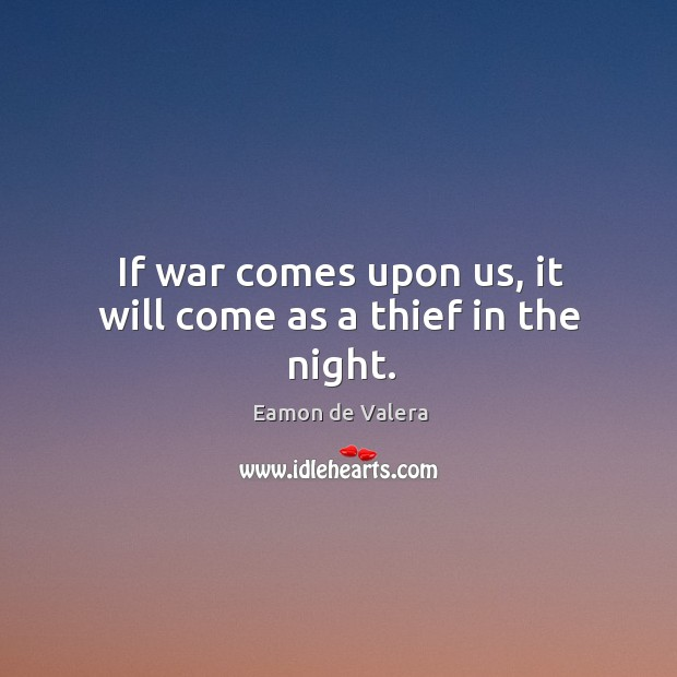 If war comes upon us, it will come as a thief in the night. Eamon de Valera Picture Quote