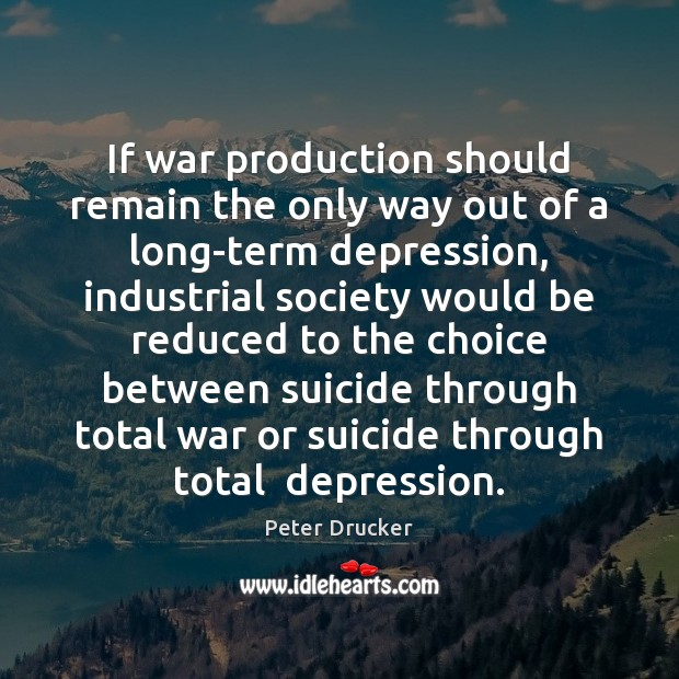 If war production should remain the only way out of a long-term Peter Drucker Picture Quote