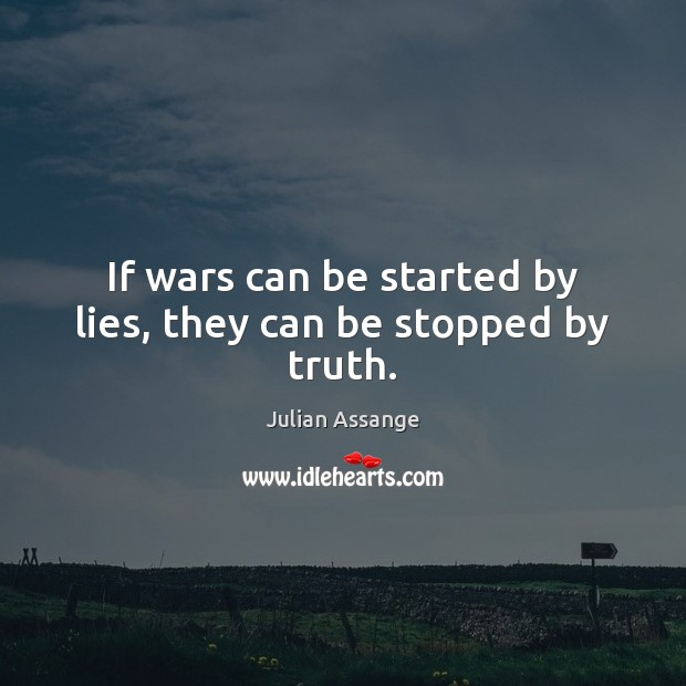 If wars can be started by lies, they can be stopped by truth. Julian Assange Picture Quote