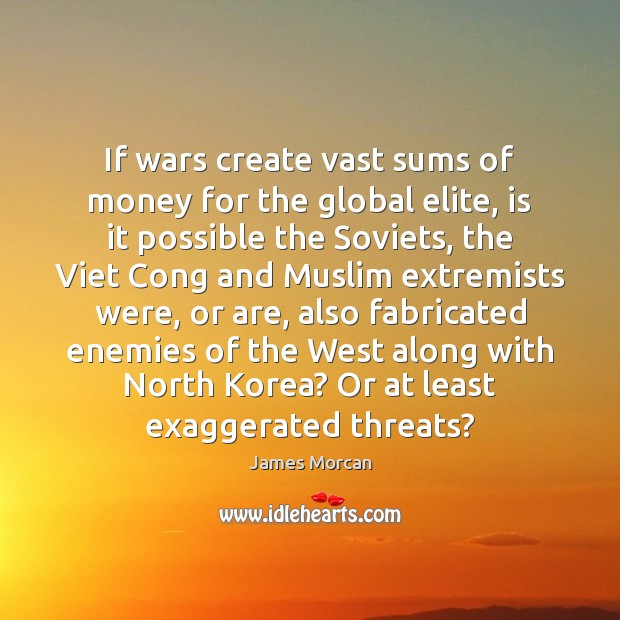 If wars create vast sums of money for the global elite, is James Morcan Picture Quote