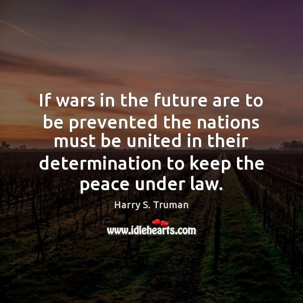 If wars in the future are to be prevented the nations must Determination Quotes Image