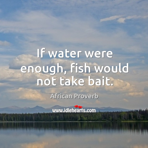 If water were enough, fish would not take bait. Image