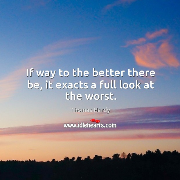 If way to the better there be, it exacts a full look at the worst. Image