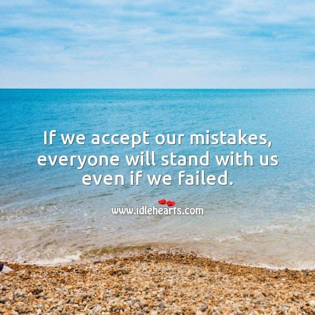 If we accept our mistakes, everyone will stand with us even if we failed. Advice Quotes Image