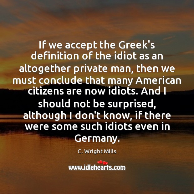 If we accept the Greek's definition of the idiot as an altogether C. Wright Mills Picture Quote