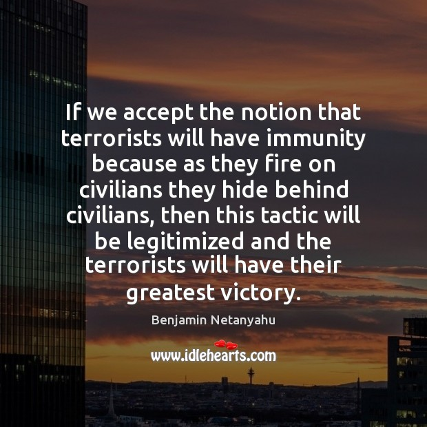 If we accept the notion that terrorists will have immunity because as Benjamin Netanyahu Picture Quote