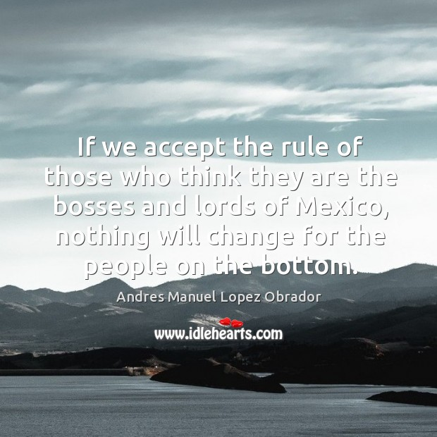 If we accept the rule of those who think they are the bosses and lords of mexico Andres Manuel Lopez Obrador Picture Quote