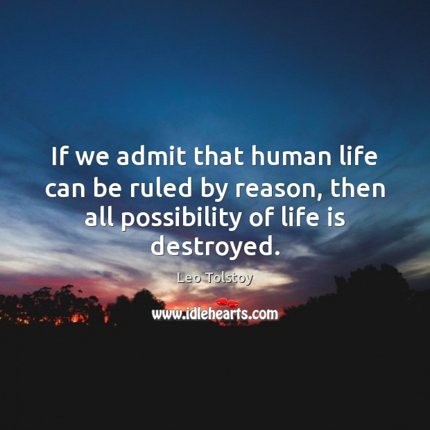 If we admit that human life can be ruled by reason, then Leo Tolstoy Picture Quote