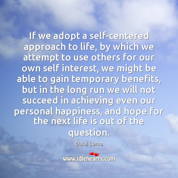If we adopt a self-centered approach to life, by which we attempt Image